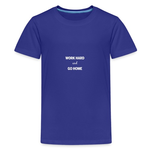 Work hard and go home - Teenage Premium T-Shirt