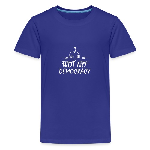 WOT NO DEMOCRACY - Teenage Premium T-Shirt