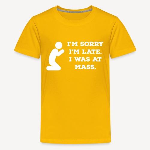 I'M SORRY I'M LATE I WAS AT MASS - Teenage Premium T-Shirt
