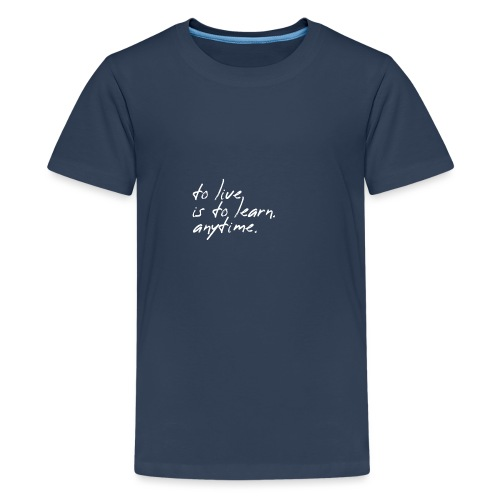 to live is to learn. anytime. - Teenager Premium T-Shirt
