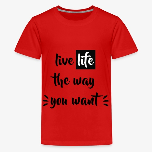 Live Life The Way You Want - Teenager Premium T-Shirt