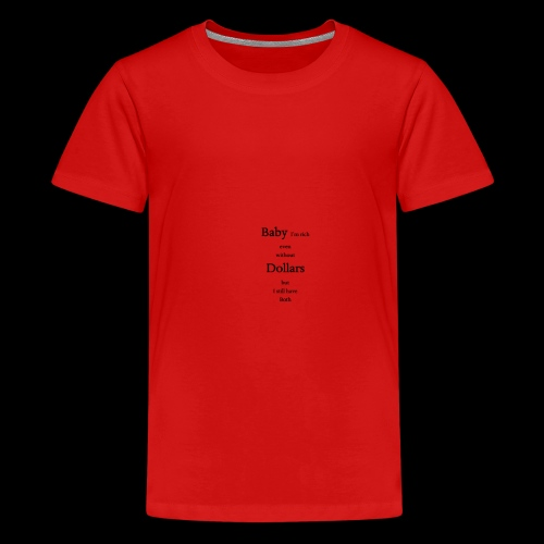 baby i m rich even without dollars but i still.. - Teenager Premium T-Shirt