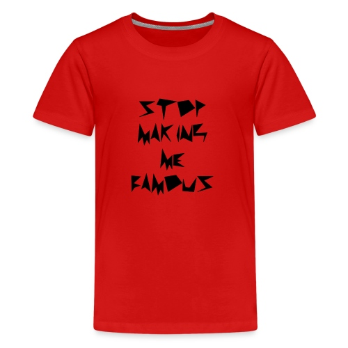Stop making me famous - Teenage Premium T-Shirt