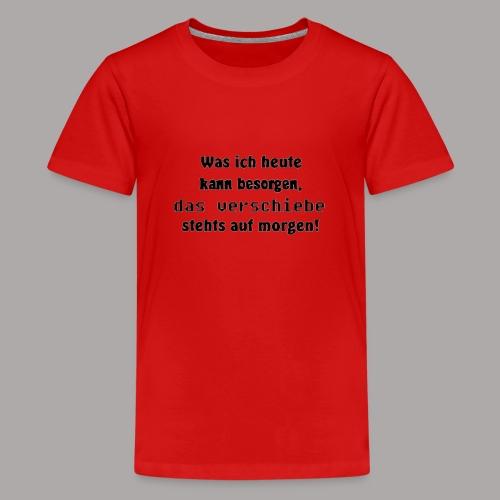 Was ich heute kann besorgen, das verschiebe stehts - Teenager Premium T-Shirt