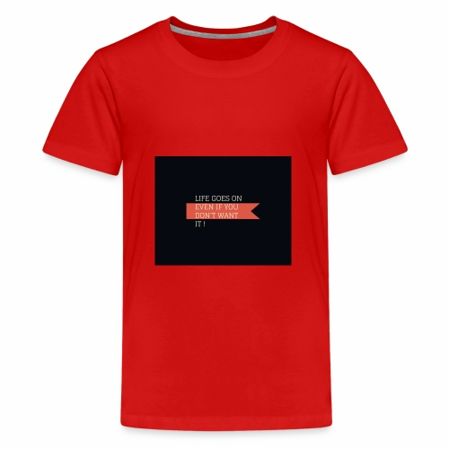 LIFE GOES ON EVEN IF DON'T WANT IT - Teenage Premium T-Shirt