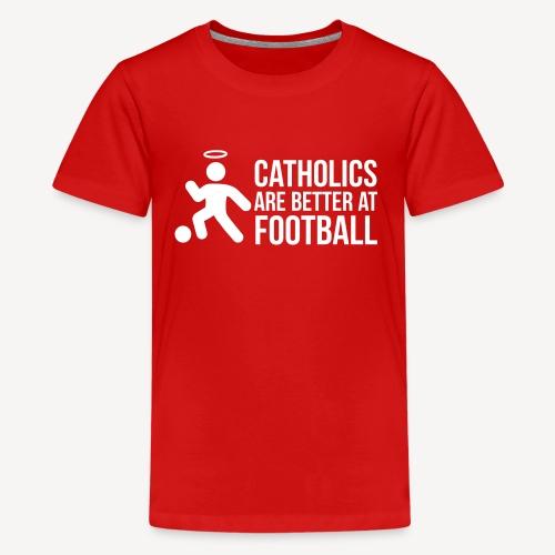 CATHOLICS ARE BETTER AT FOOTBALL - Teenage Premium T-Shirt