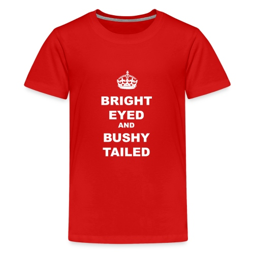 BRIGHT EYED AND BUSHY TAILED - Teenage Premium T-Shirt