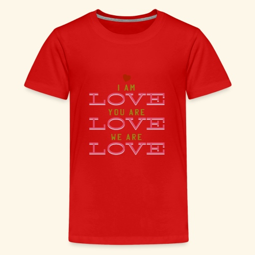 I am Love you are Love we are Love - Teenager Premium T-Shirt
