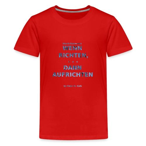 Wenn Richten, ... dann Aufrichten by Peter H. Kalb - Teenager Premium T-Shirt
