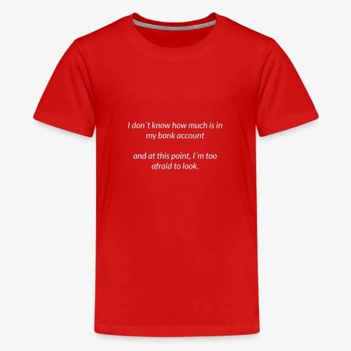 Afraid To Look At Bank Account - Teenage Premium T-Shirt