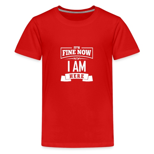 Its fine now - I am here - Teenager Premium T-Shirt