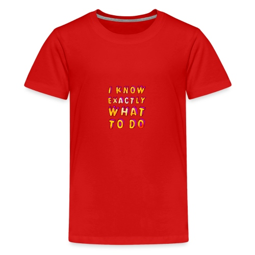 I know exactly what to do - Teenage Premium T-Shirt