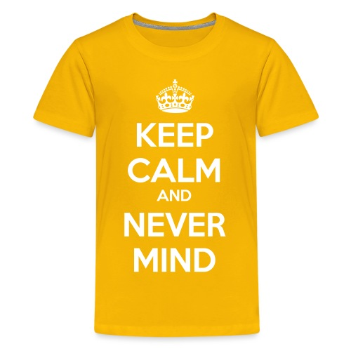 Keep Calm and Never Mind - Teenage Premium T-Shirt