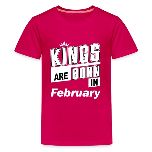 KINGS ARE BORN IN FEBRUARY - Teenager Premium T-Shirt