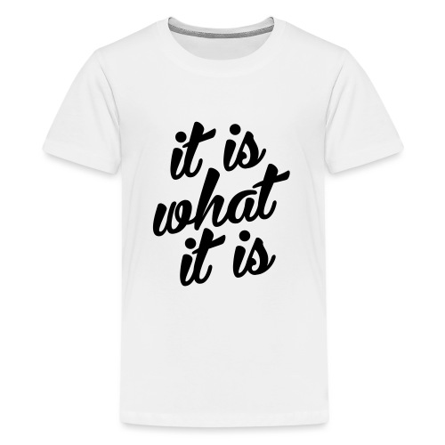 It is what it is - Teenager Premium T-shirt