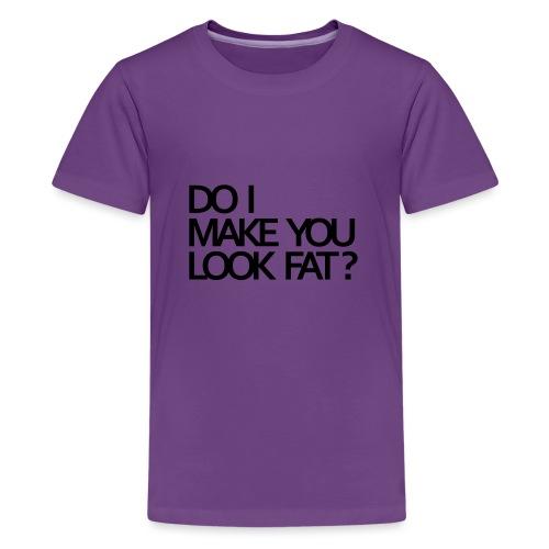 Do I make you look fat? - Teenage Premium T-Shirt