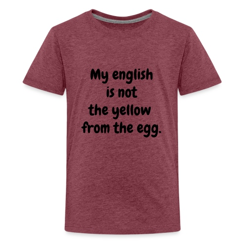 My english is not the yellow from the egg. - Teenager Premium T-Shirt