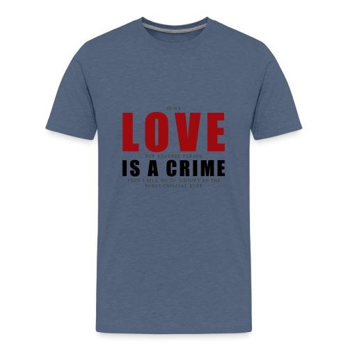 If LOVE is a CRIME - I'm a criminal - Teenage Premium T-Shirt