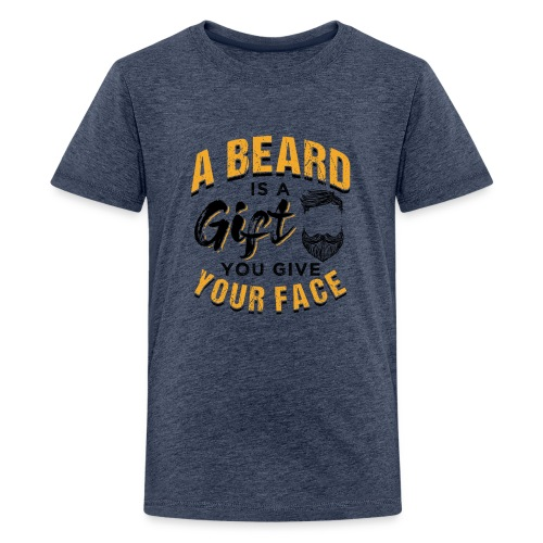 A Beard Is A Gift You Give Your Face - Teenager Premium T-Shirt