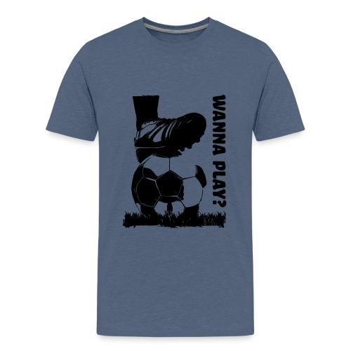Wanna Play Football - Teenager premium T-shirt