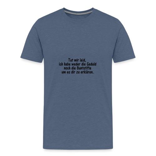 Tut mir leid, ich habe weder die Geduld noch die.. - Teenager Premium T-Shirt