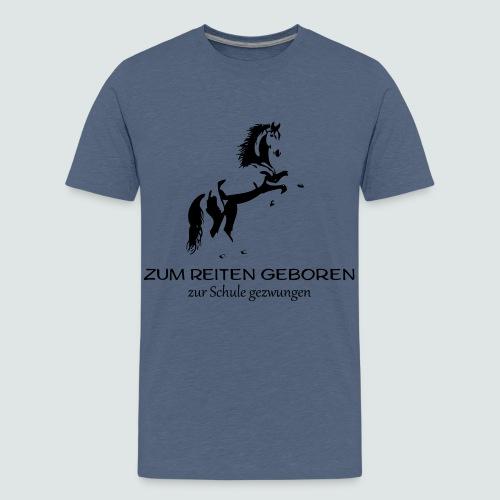 ZUM REITEN GEBOREN ZUR SCHULE gezwungen - Teenager Premium T-Shirt