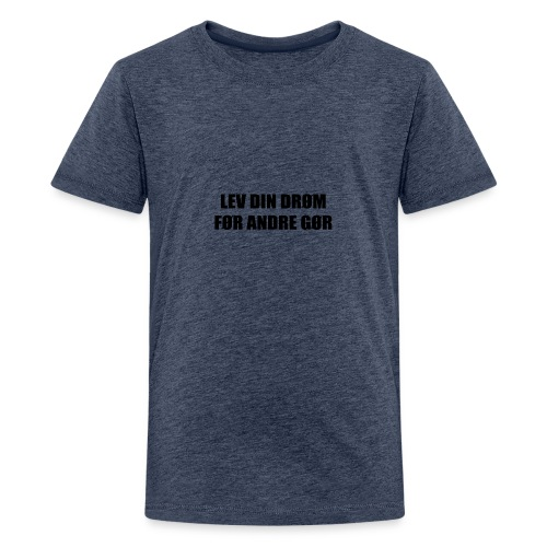 LEV DIN DRØM FØR ANDRE GØR - Teenager premium T-shirt