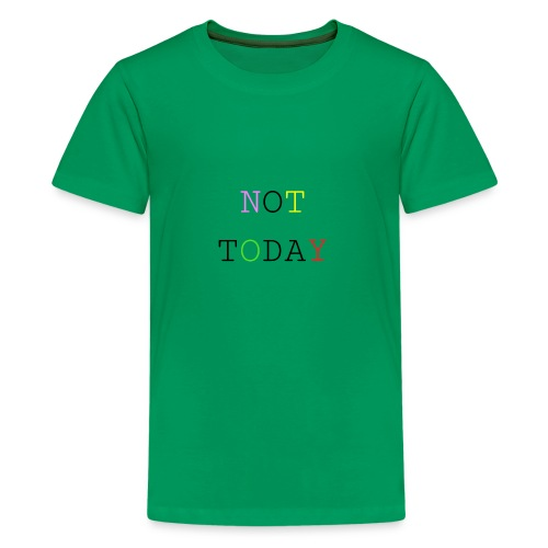NOT TODAY - Teenager Premium T-Shirt