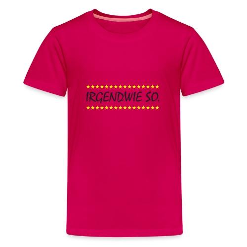 Irgendwie so - Teenager Premium T-Shirt