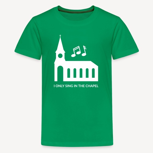 I ONLY SING IN THE CHAPEL - Teenage Premium T-Shirt