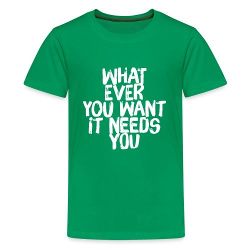 WHATEVER YOU WANT IT NEEDS YOU - Teenager Premium T-Shirt