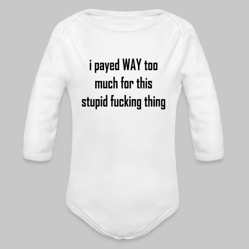 I payed WAY too much for this stupid fucking thing - Organic Longsleeve Baby Bodysuit