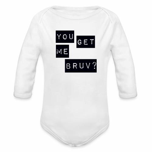 You get me bruv - Organic Longsleeve Baby Bodysuit