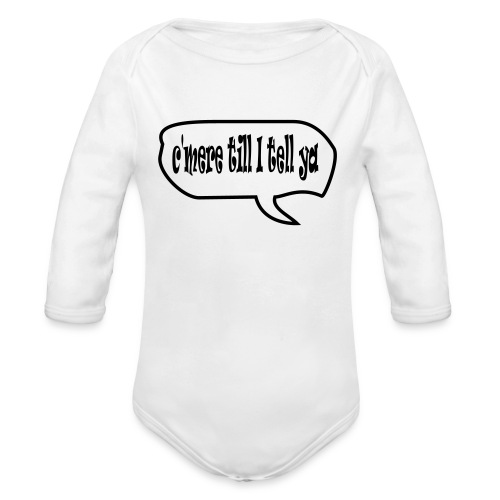 cmere till I tell ya - Organic Longsleeve Baby Bodysuit