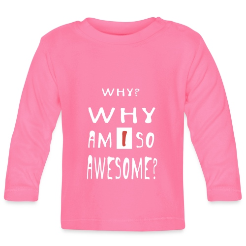 WHY AM I SO AWESOME? - Baby Long Sleeve T-Shirt