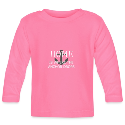 Home is where the anchor drops - Baby Long Sleeve T-Shirt
