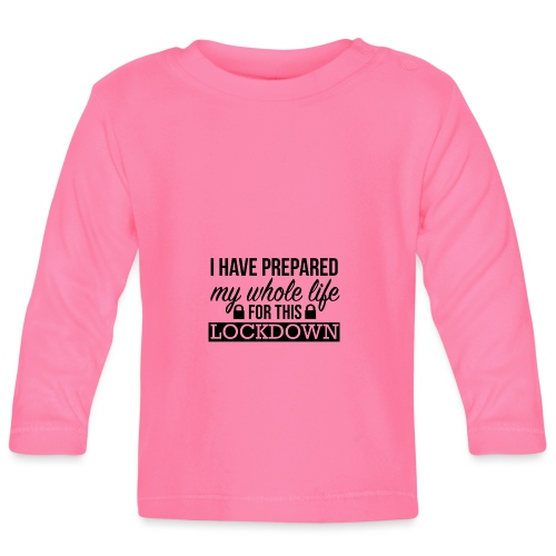 I have prepared my whole life for this lockdown - Baby Long Sleeve T-Shirt