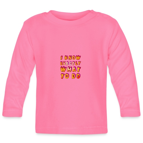 I know exactly what to do - Baby Long Sleeve T-Shirt