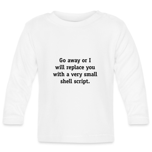 Go away or I will replace you with a very small - Baby Long Sleeve T-Shirt