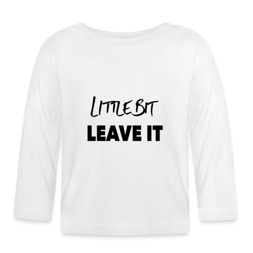 A Little Bit Leave It - Baby Long Sleeve T-Shirt