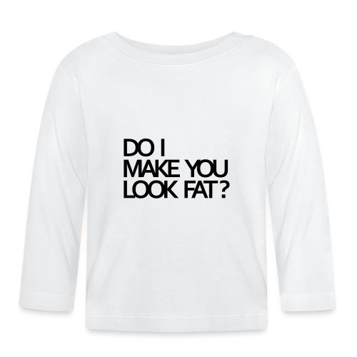 Do I make you look fat? - Baby Long Sleeve T-Shirt