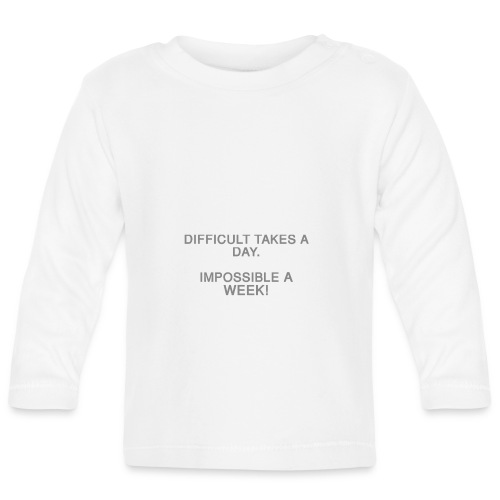 Difficult takes a day. Impossible a week! - Baby Langarmshirt