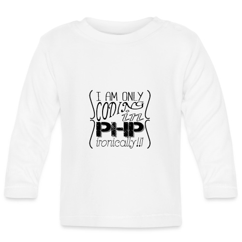 I am only coding in PHP ironically!!1 - Baby Long Sleeve T-Shirt