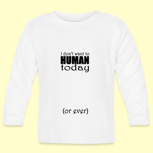 I don't want to human today (or ever) - Baby Long Sleeve T-Shirt