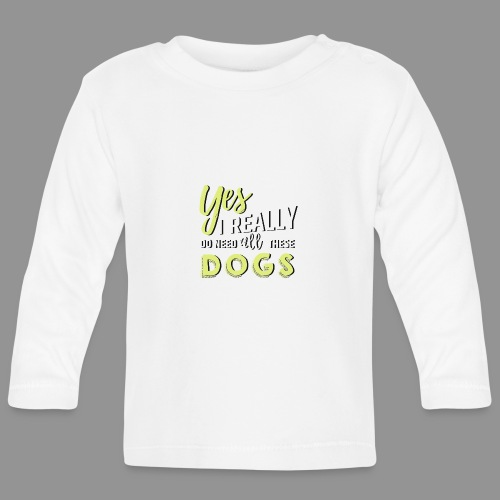 Yes, I really do need all these dogs - Baby Long Sleeve T-Shirt