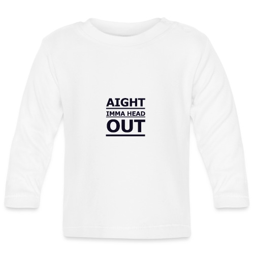 Aight Imma Head Out - Baby Long Sleeve T-Shirt