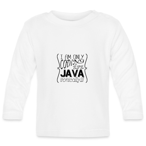 I am only coding in Java ironically!!1 - Baby Long Sleeve T-Shirt