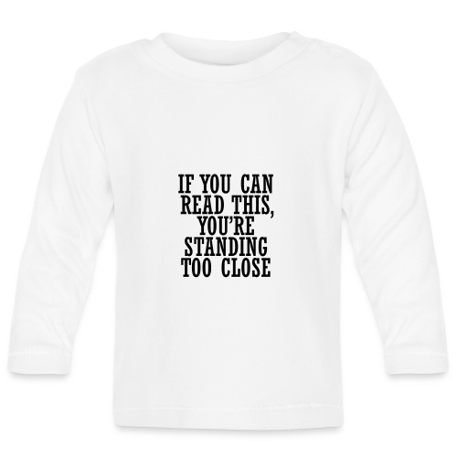 If you can, read this, you're standing too close - Baby Long Sleeve T-Shirt