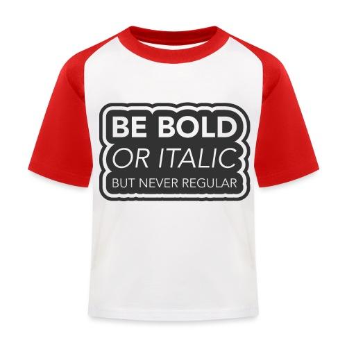 Be bold, or italic but never regular - Kinderen baseball T-shirt