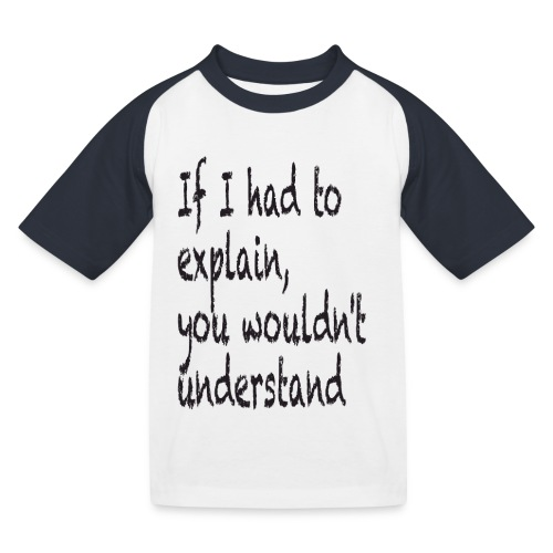 If I had to explain, you wouldn't understand - Kids' Baseball T-Shirt